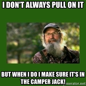 Si Robertson - I don't always pull on it but when i do i make sure it's in the camper jack!