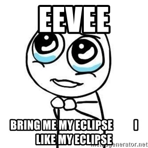 Please guy - Eevee Bring me my Eclipse          I like my Eclipse
