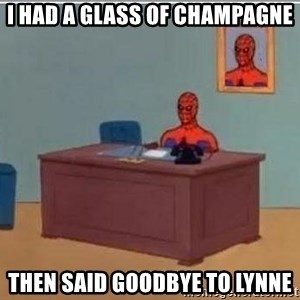 Spidermandesk - i had a glass of champagne then said goodbye to lynne