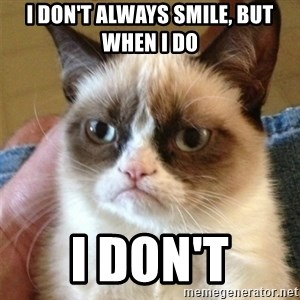 Grumpy Cat  - i don't always smile, but when i do i don't