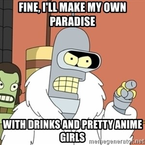 bender blackjack and hookers - fine, i'll make my own paradise with drinks and pretty anime girls