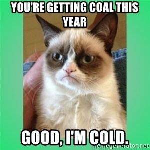 Tardar Sauce - you're getting coal this year good, i'm cold.