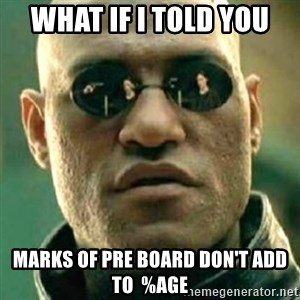 what if i told you matri - What if i told you Marks of pre board don't add to  %age