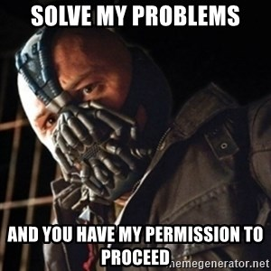 Only then you have my permission to die - solve my problems and you have my permission to proceed