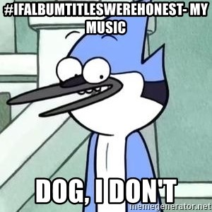 The WTF Mordecai - #IfAlbumTitlesWereHonest- My music  dog, i don't