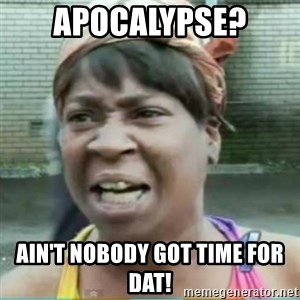 Sweet Brown Meme - Apocalypse?  Ain't nobody got time for dat!