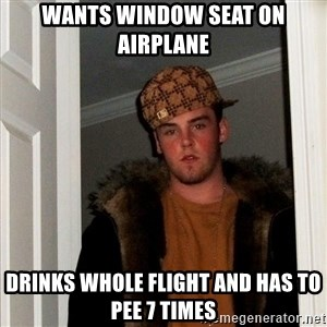 Scumbag Steve - WANTS WINDOW SEAT ON AIRPLANE DRINKS WHOLE FLIGHT AND HAS TO PEE 7 TIMES