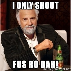 The Most Interesting Man In The World - I only shout Fus Ro DAh!