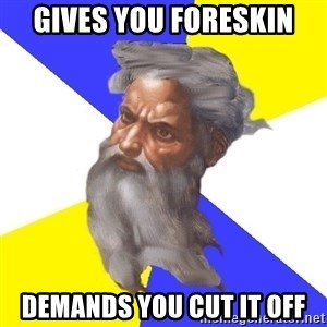 God - Gives you foreskin Demands you cut it off