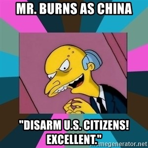 "Mr. Burns - Mr. Burns as China ""Disarm U.S. citizens! excellent."""