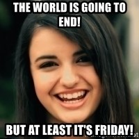 Friday Derp - THE WORLD IS GOING TO END! BUT AT LEAST IT'S FRIDAY!