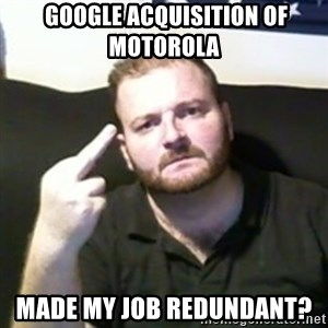 Angry Drunken Comedian -  GOOGLE ACQUISITION OF MOTOROLA   MADE MY JOB REDUNDANT?