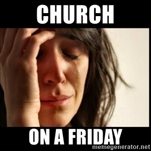 First World Problems - church on a friday
