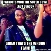 SIKE! Thats the wrong - PATRIOTS WON THE SUPER BOWL LAST SEASON SIKE!! THATS THE WRONG TEAM!