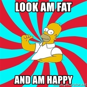 Frases Homero Simpson - LOOK AM FAT  AND AM HAPPY