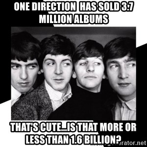 The Beatles Legacy - One direction  has sold 3.7 million albums That's cute...is that more or less than 1.6 billion?