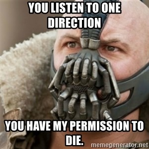 Bane - you listen to one direction you have my permission to die.