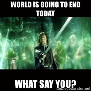 Aragorn What Say You - world is going to end today what say you?