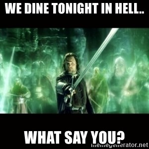 Aragorn What Say You - we dine tonight in hell.. what say you?