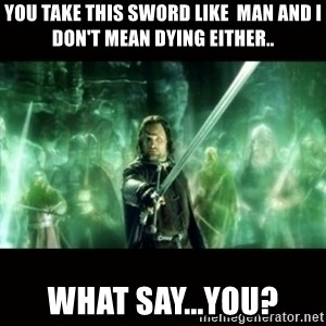 Aragorn What Say You - you take this sword like  man and i don't mean dying either.. what say...you?
