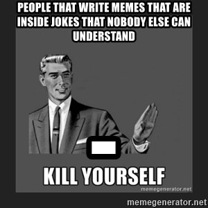 kill yourself guy - people that write memes that are inside jokes that nobody else can understand                  -