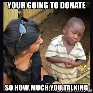 Skeptical third-world kid - Your going to donate So how much you TAlking