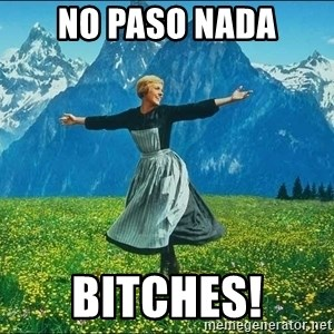 Look at all the things - NO PASO NADA BITCHES!