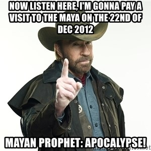 chuck norris cowboy hat - now listen here, i'm gonna pay a visit to the maya on the 22nd of dec 2012 mayan prophet: apocalypse!