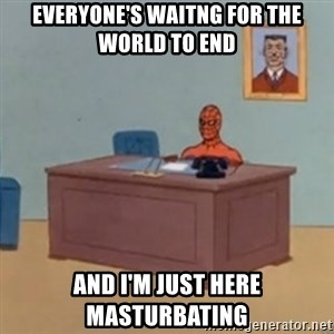 masturbating spiderman - Everyone's waitng for the world to end and i'm just here masturbating