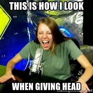 Unfunny/Uninformed Podcast Girl - This is how i look when giving head