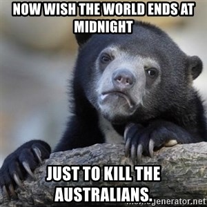 Confessions Bear - Now wish the world ends at midnight just to kill the australians.