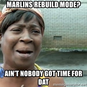nobody got time fo dat - Marlins rebuild mode? ain't nobody got time for dat