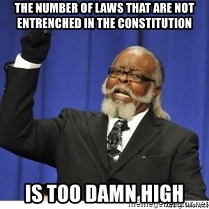 Too high - The number of laws that are not entrenched in the constitution is too damn high