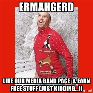 ERMAHGERD CHRISTMAS! - ErmaHgerd Like our media band page  & earn free stuff (just kidding...)!