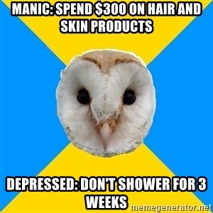 Bipolar Owl - Manic: spend $300 on hair and skin products depressed: don't shower for 3 weeks