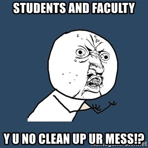 Y U No - Students and faculty y u no clean up ur mess!?