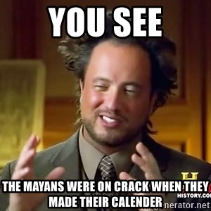 Ancient Aliens - You see the mayans were on crack when they made their calender