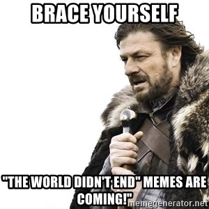 """Winter is Coming - BRACE YOURSELF """"The wOrLD didn't end"""" Memes are coming!"""""""