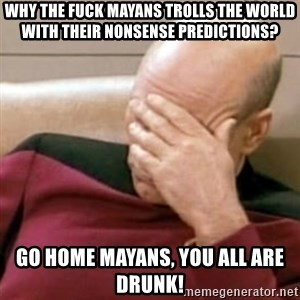 Face Palm - WHY THE FUCK MAYANS TROLLS THE WORLD WITH THEIR NONSENSE PREDICTIONS? GO HOME MAYANS, YOU ALL ARE DRUNK!
