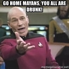 Captain Picard - GO HOME MAYANS, YOU ALL ARE DRUNK!