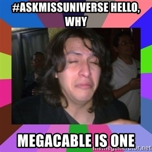 chan chan  - #askmissuniverse Hello, why  Megacable is one