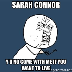 Y U No - SARAH CONNOR Y U NO COME WITH ME IF YOU WANT TO LIVE