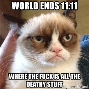 Mr angry cat - world ends 11:11 where the fuck is all the deathy stuff