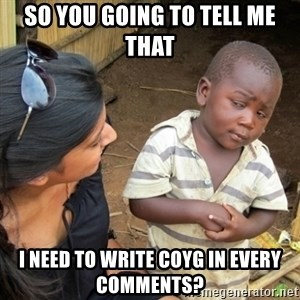 Skeptical 3rd World Kid - so you going to tell me that i need to write coyg in every comments?