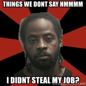 Things Black Guys Never Say - THINGS WE DONT SAY HMMMM I DIDNT STEAL MY JOB?