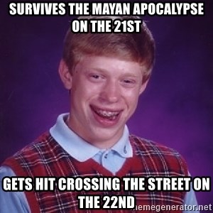 Bad Luck Brian - Survives the mayan apocalypse on the 21st gets hit crossing the street on the 22nd