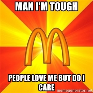 Maccas Meme - Man I'm tough People love me but do I care