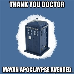 Dr Who - Thank you doctor mayan apoclaypse averted