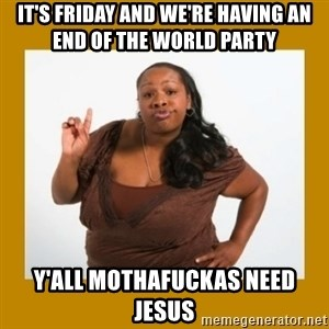 Angry Black Woman - it's friday and we're having an end of the world party y'all mothafuckas need jesus