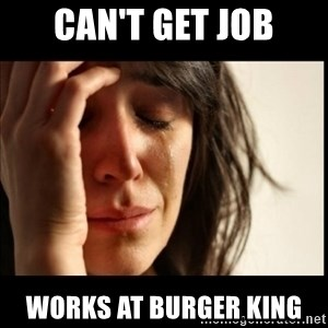 First World Problems - Can't get job Works at buRger king